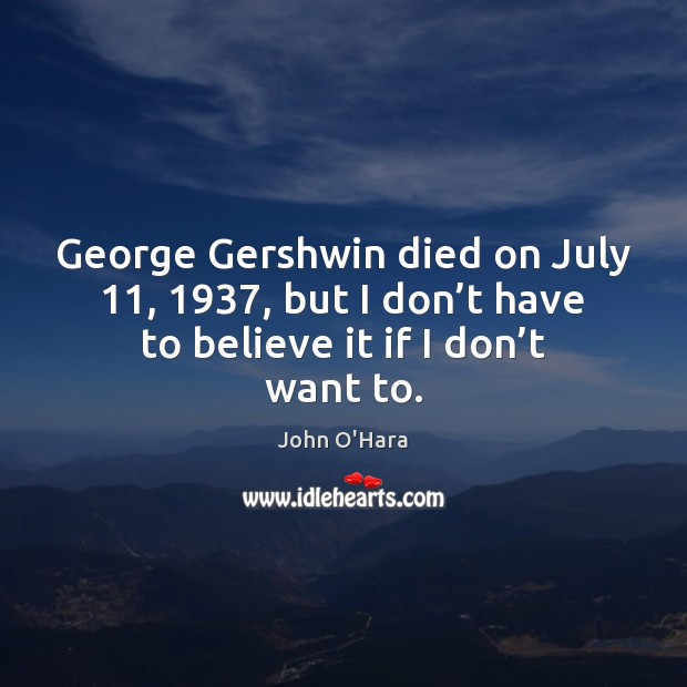 George Gershwin died on July 11, 1937, but I don't have to believe Image