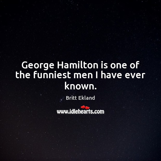 George Hamilton is one of the funniest men I have ever known. Britt Ekland Picture Quote