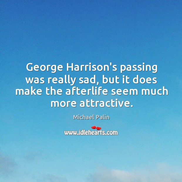 George Harrison's passing was really sad, but it does make the afterlife Michael Palin Picture Quote