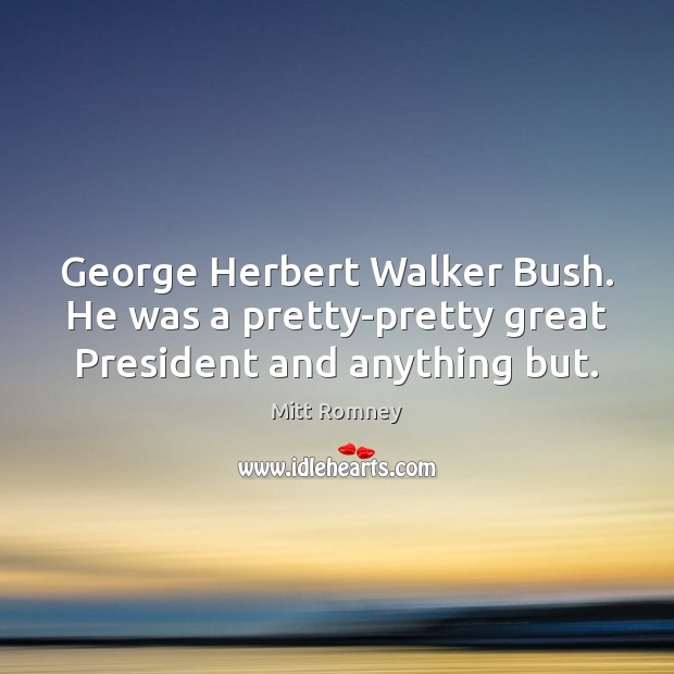 George Herbert Walker Bush. He was a pretty-pretty great President and anything but. Image