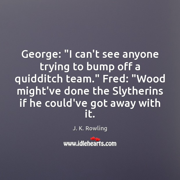 """George: """"I can't see anyone trying to bump off a quidditch team."""" Image"""