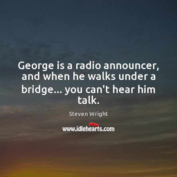 George is a radio announcer, and when he walks under a bridge… you can't hear him talk. Steven Wright Picture Quote