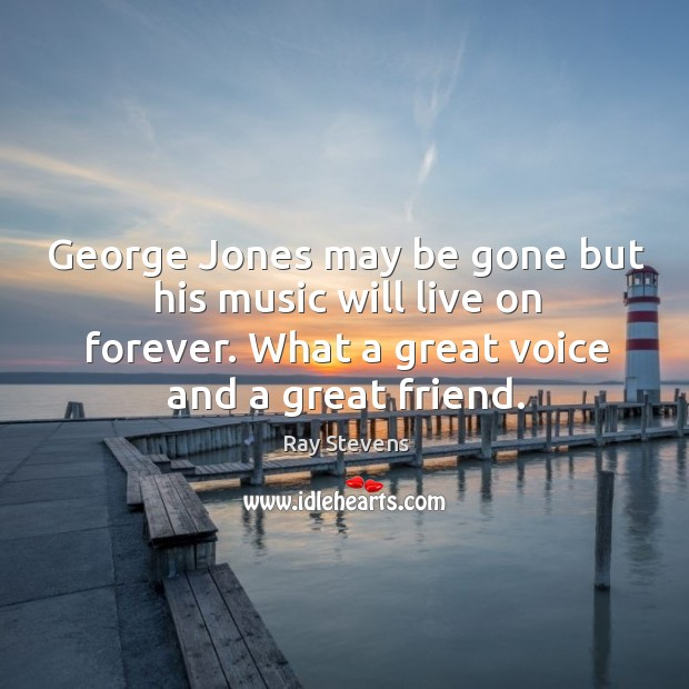 George Jones may be gone but his music will live on forever. Image