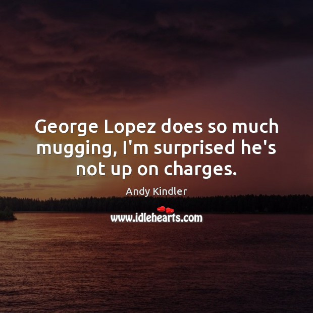 George Lopez does so much mugging, I'm surprised he's not up on charges. Image