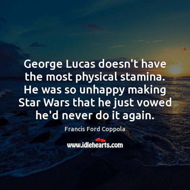 George Lucas doesn't have the most physical stamina. He was so unhappy Image