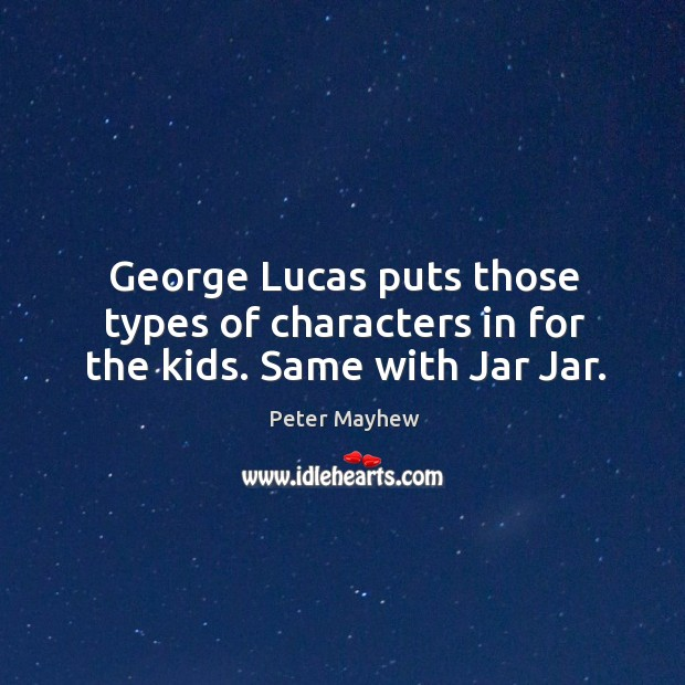 George lucas puts those types of characters in for the kids. Same with jar jar. Image