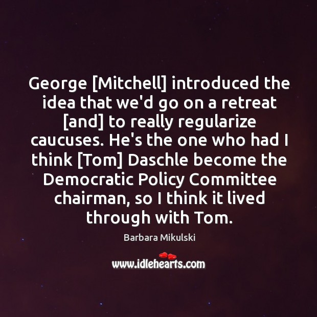 George [Mitchell] introduced the idea that we'd go on a retreat [and] Barbara Mikulski Picture Quote