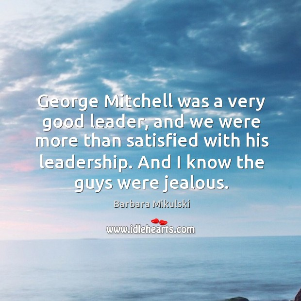 George Mitchell was a very good leader, and we were more than Barbara Mikulski Picture Quote