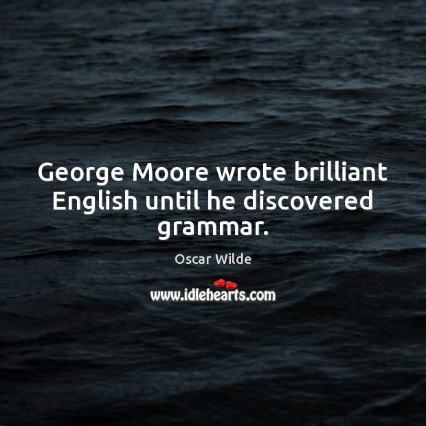 Image, George Moore wrote brilliant English until he discovered grammar.