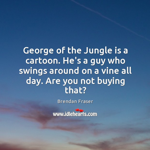 George of the Jungle is a cartoon. He's a guy who swings Image
