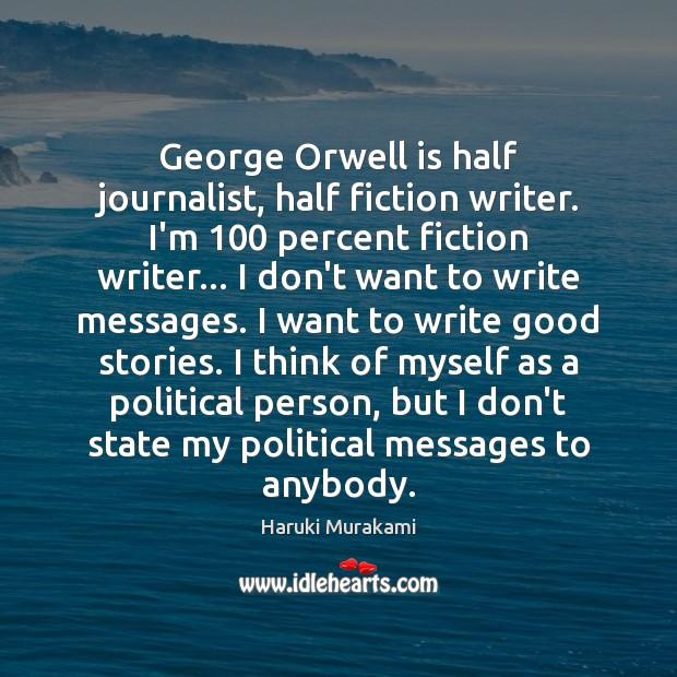 Image, George Orwell is half journalist, half fiction writer. I'm 100 percent fiction writer…