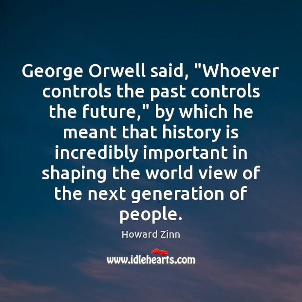 "Image, George Orwell said, ""Whoever controls the past controls the future,"" by which"
