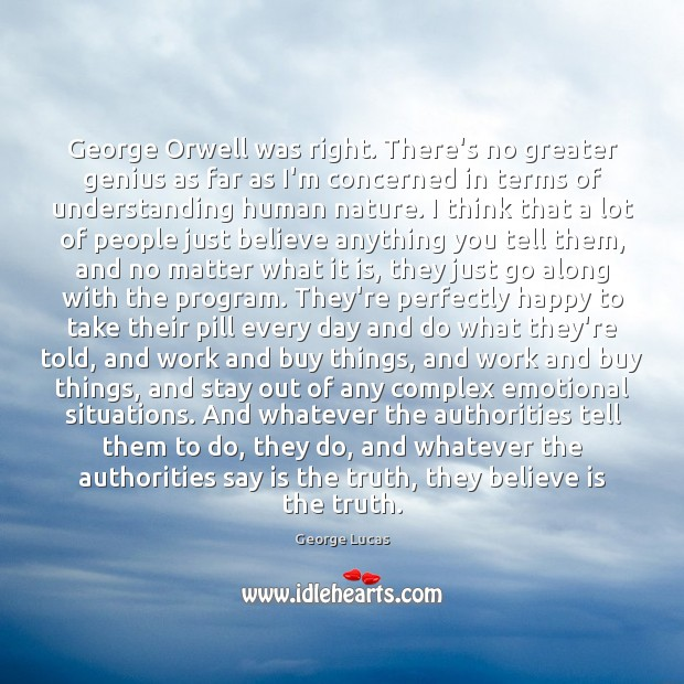 George Orwell was right. There's no greater genius as far as I'm George Lucas Picture Quote