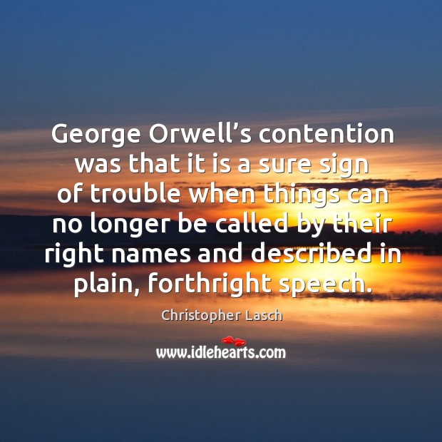 George orwell's contention was that it is a sure sign of trouble Christopher Lasch Picture Quote