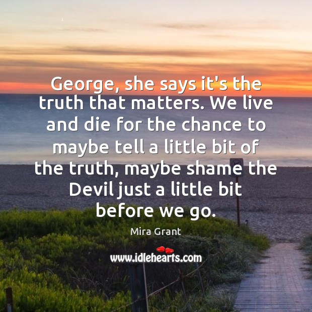 George, she says it's the truth that matters. We live and die Mira Grant Picture Quote