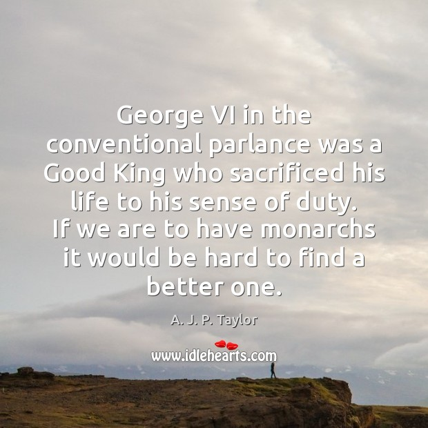 George VI in the conventional parlance was a Good King who sacrificed A. J. P. Taylor Picture Quote