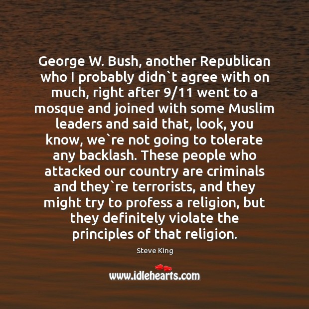 George W. Bush, another Republican who I probably didn`t agree with Steve King Picture Quote