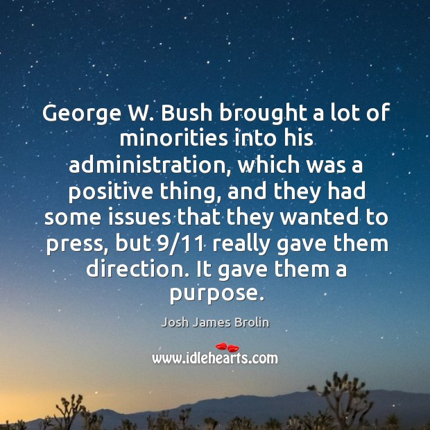 George w. Bush brought a lot of minorities into his administration, which was a positive thing Josh James Brolin Picture Quote