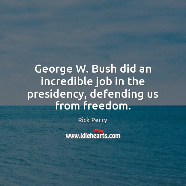 Image, George W. Bush did an incredible job in the presidency, defending us from freedom.
