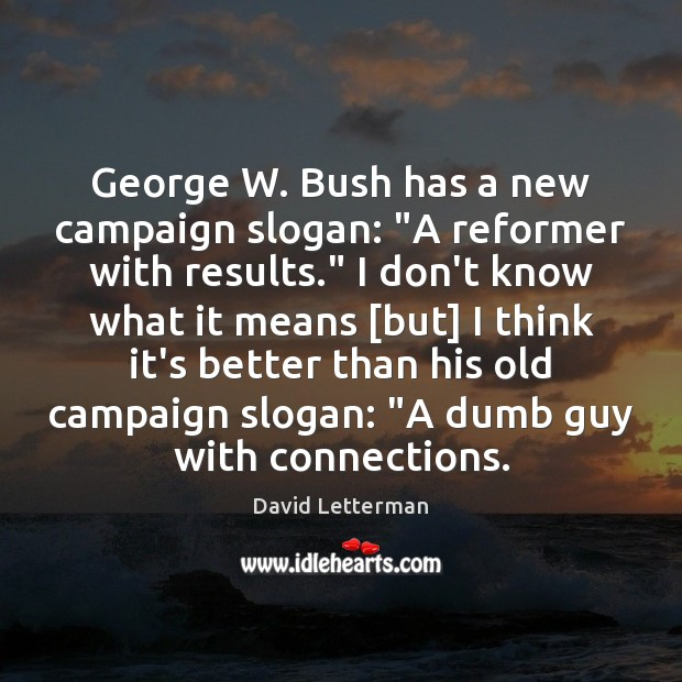 """George W. Bush has a new campaign slogan: """"A reformer with results."""" David Letterman Picture Quote"""