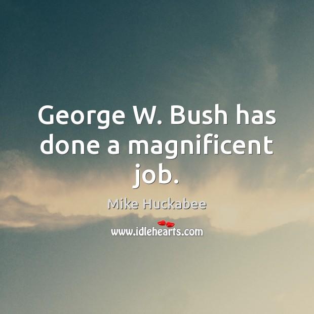 George W. Bush has done a magnificent job. Image