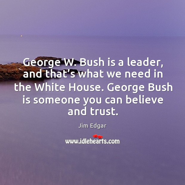 George w. Bush is a leader, and that's what we need in the white house. Image