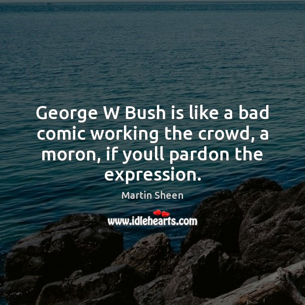 George W Bush is like a bad comic working the crowd, a Martin Sheen Picture Quote