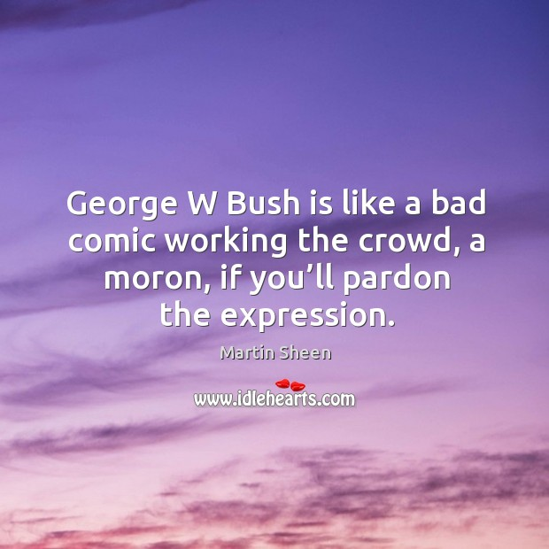 George w bush is like a bad comic working the crowd, a moron, if you'll pardon the expression. Martin Sheen Picture Quote
