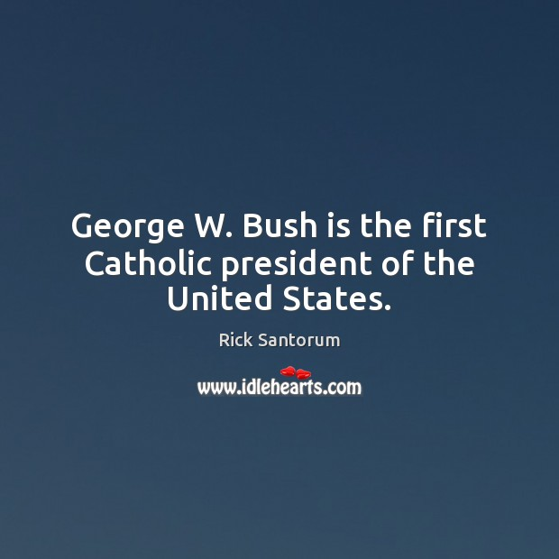 George W. Bush is the first Catholic president of the United States. Rick Santorum Picture Quote