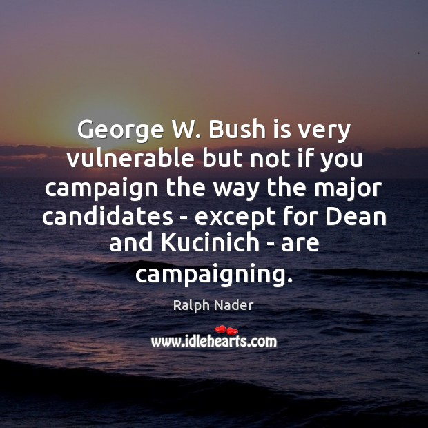 George W. Bush is very vulnerable but not if you campaign the Ralph Nader Picture Quote