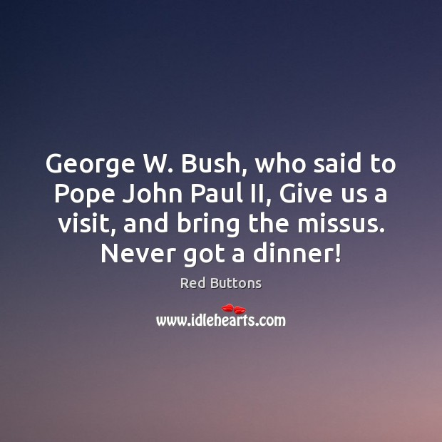 George W. Bush, who said to Pope John Paul II, Give us Red Buttons Picture Quote