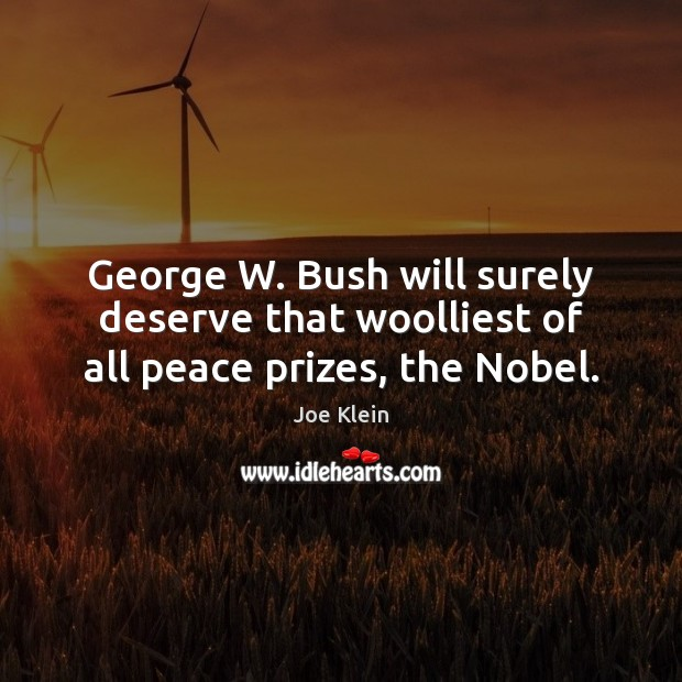 George W. Bush will surely deserve that woolliest of all peace prizes, the Nobel. Image