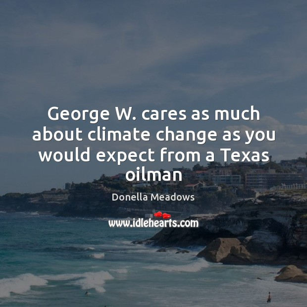 George W. cares as much about climate change as you would expect from a Texas oilman Image