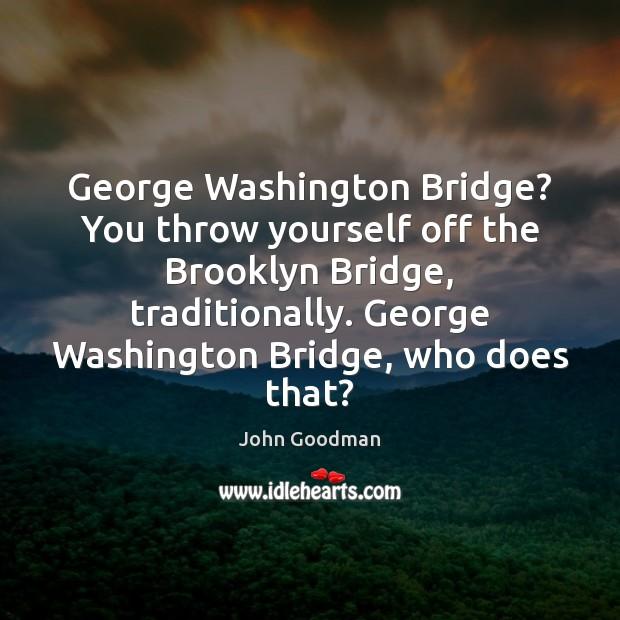 George Washington Bridge? You throw yourself off the Brooklyn Bridge, traditionally. George John Goodman Picture Quote