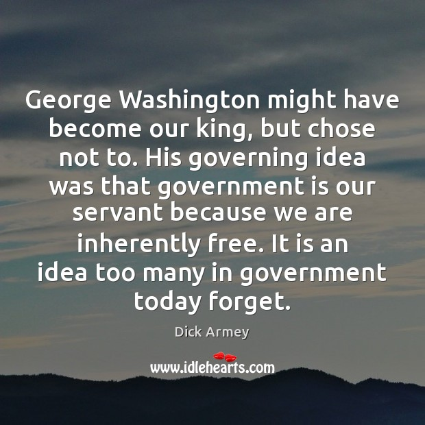 Image, George Washington might have become our king, but chose not to. His
