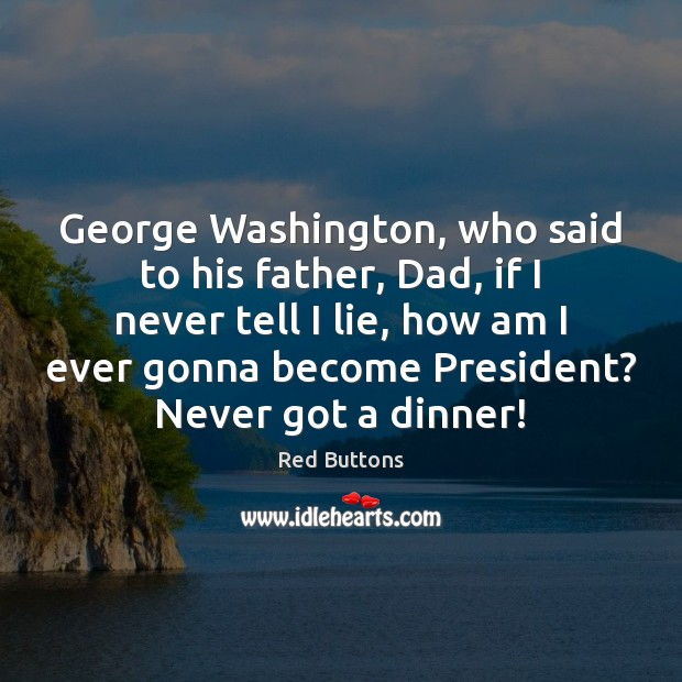 George Washington, who said to his father, Dad, if I never tell Red Buttons Picture Quote