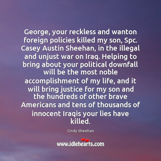 George, your reckless and wanton foreign policies killed my son, Spc. Casey Cindy Sheehan Picture Quote