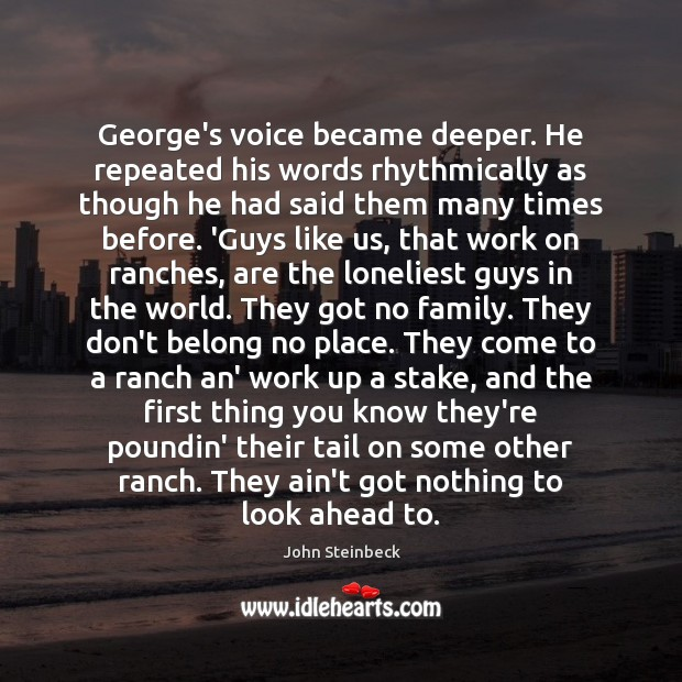 George's voice became deeper. He repeated his words rhythmically as though he John Steinbeck Picture Quote