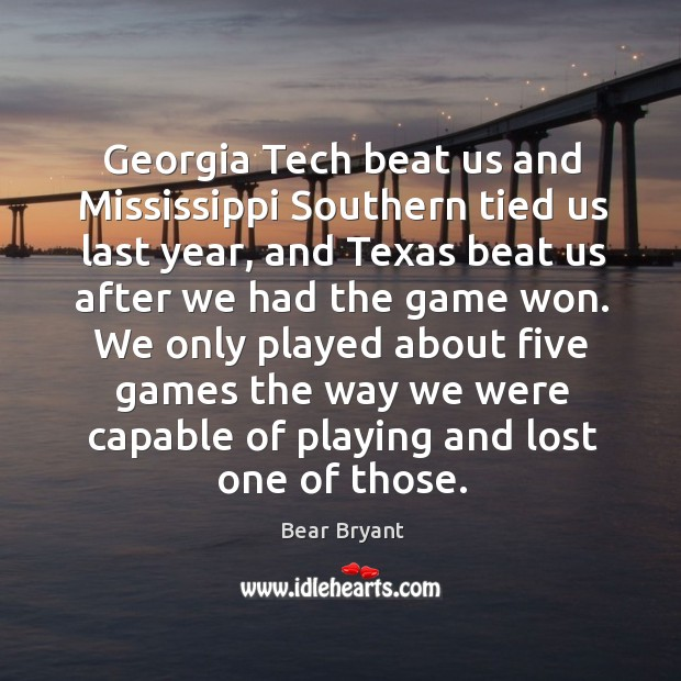 Image, Georgia tech beat us and mississippi southern tied us last year, and texas beat us after we had the game won.
