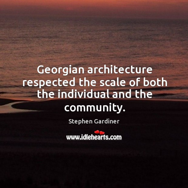 Georgian architecture respected the scale of both the individual and the community. Stephen Gardiner Picture Quote