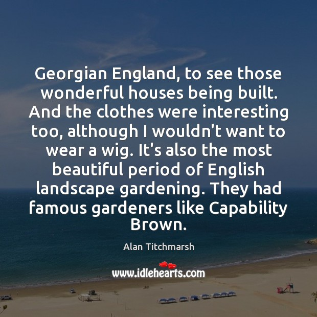 Image, Georgian England, to see those wonderful houses being built. And the clothes