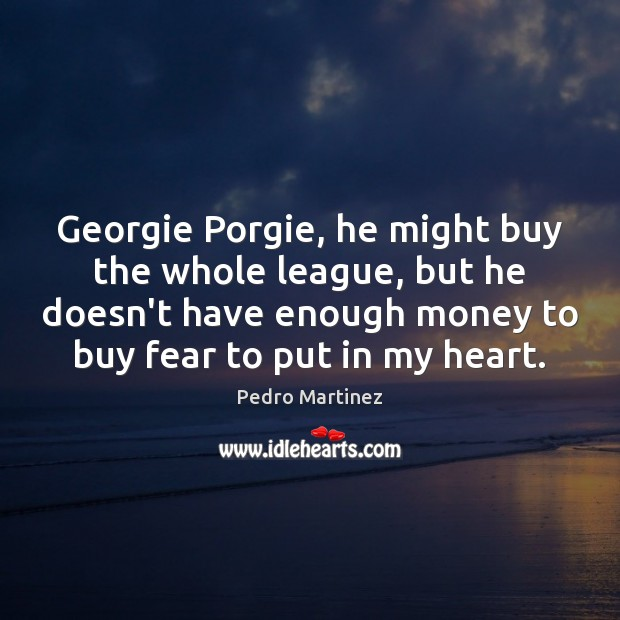 Georgie Porgie, he might buy the whole league, but he doesn't have Image