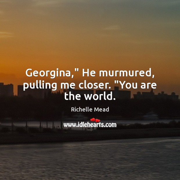 "Image, Georgina,"" He murmured, pulling me closer. ""You are the world."