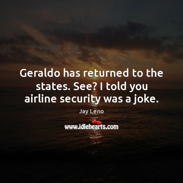 Image, Geraldo has returned to the states. See? I told you airline security was a joke.