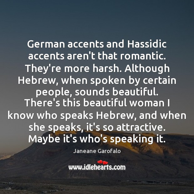 German accents and Hassidic accents aren't that romantic. They're more harsh. Although Janeane Garofalo Picture Quote
