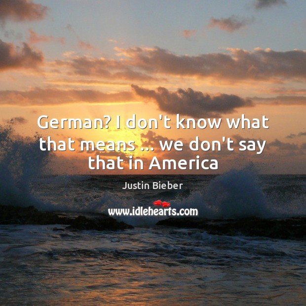 German? I don't know what that means … we don't say that in America Justin Bieber Picture Quote