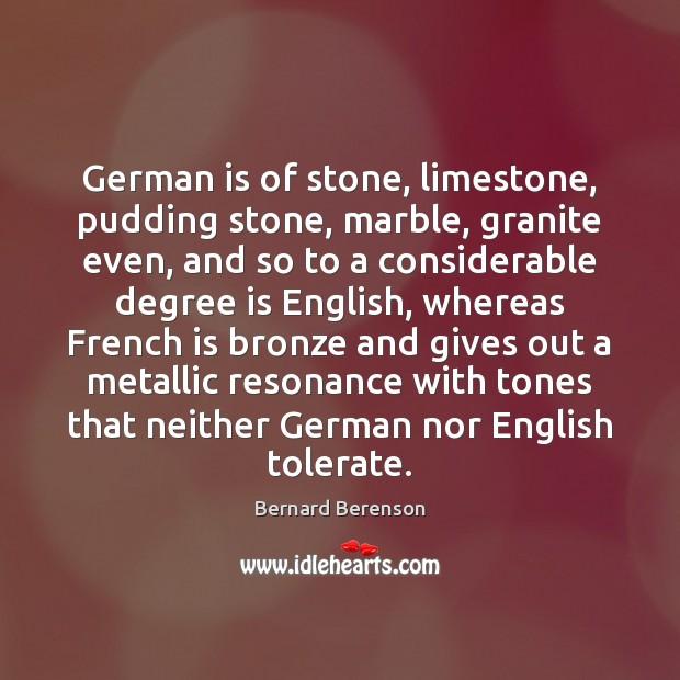 German is of stone, limestone, pudding stone, marble, granite even, and so Bernard Berenson Picture Quote