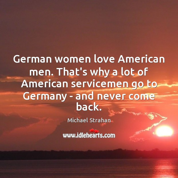 German women love American men. That's why a lot of American servicemen Michael Strahan Picture Quote