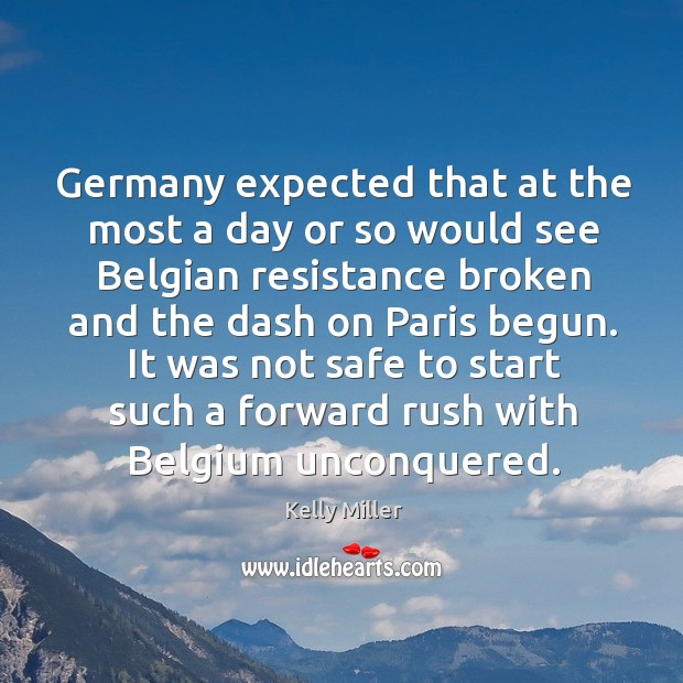 Germany expected that at the most a day or so would see belgian resistance broken and the dash on paris begun. Kelly Miller Picture Quote