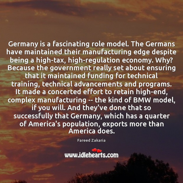 Germany is a fascinating role model. The Germans have maintained their manufacturing Fareed Zakaria Picture Quote